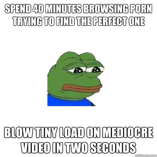 spend 40 minutes browsing porn trying to find the perfect one blow tiny load on mediocre video in two seconds