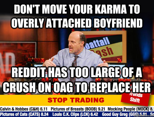 don't move your karma to overly attached boyfriend reddit has too large of a crush on OAG to replace her