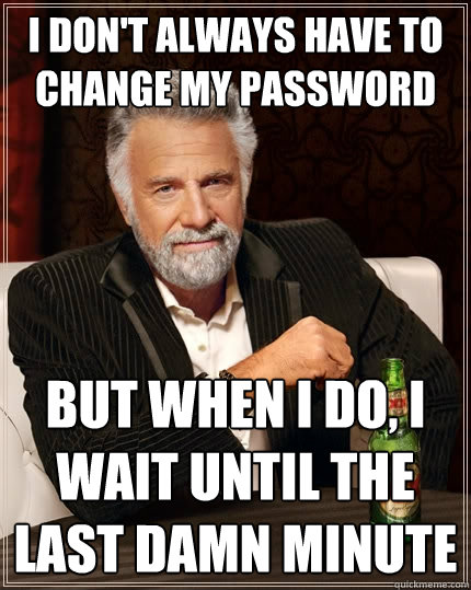 I don't always have to change my password But when I do, I wait until the last damn minute - I don't always have to change my password But when I do, I wait until the last damn minute  The Most Interesting Man In The World