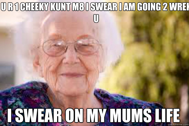 u r 1 cheeky kunt m8 i swear i am going 2 wrek u i swear on my mums life