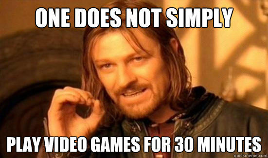 One Does Not Simply Play video games for 30 minutes