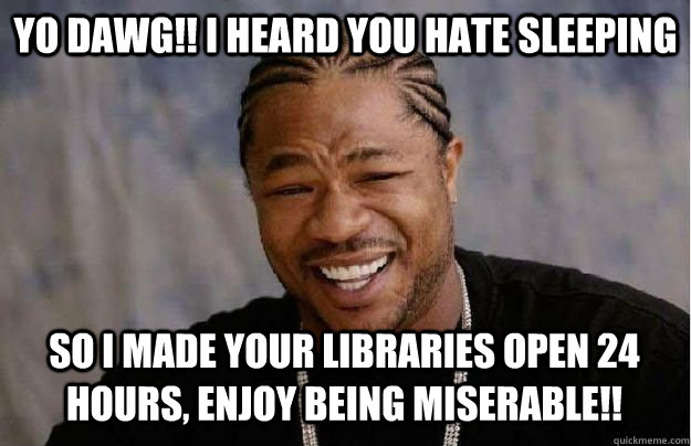Yo Dawg!! I heard you hate sleeping So i made your libraries open 24 hours, enjoy being miserable!!  Yo Dawg Hadoop