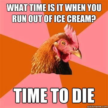 what time is it when you   run out of ice cream? time to die - what time is it when you   run out of ice cream? time to die  Anti-Joke Chicken