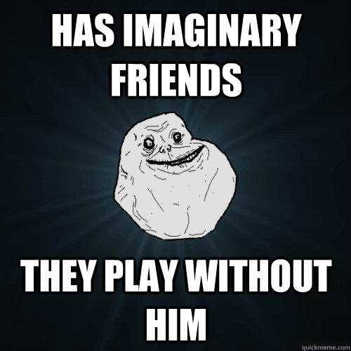Has imaginary friends they play without him - Has imaginary friends they play without him  Forever Alone