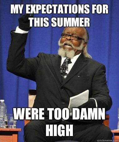 My expectations for this summer Were too damn high - My expectations for this summer Were too damn high  The Rent Is Too Damn High