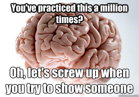 You've practiced this a million times? Oh, let's screw up when you try to show someone - You've practiced this a million times? Oh, let's screw up when you try to show someone  Scumbag Brain
