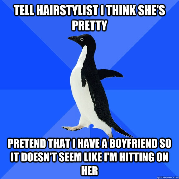 Tell hairstylist I think she's pretty Pretend that I have a boyfriend so it doesn't seem like I'm hitting on her - Tell hairstylist I think she's pretty Pretend that I have a boyfriend so it doesn't seem like I'm hitting on her  Socially Awkward Penguin