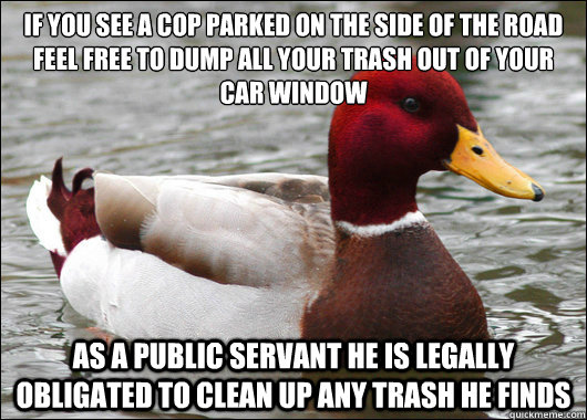 If you see a cop parked on the side of the road feel free to dump all your trash out of your car window  as a public servant he is legally obligated to clean up any trash he finds - If you see a cop parked on the side of the road feel free to dump all your trash out of your car window  as a public servant he is legally obligated to clean up any trash he finds  Malicious Advice Mallard