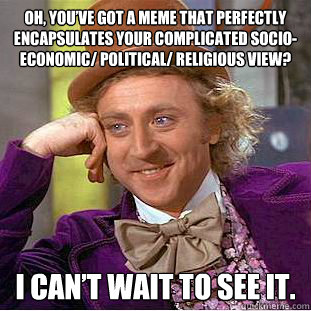 Oh, you've got a meme that perfectly encapsulates your complicated socio-economic/ political/ religious view? I Can't wait to see it.  Condescending Wonka