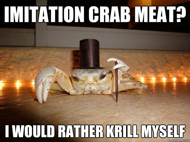 IMITATION CRAB MEAT? I WOULD RATHER KRILL MYSELF  Fancy Crab