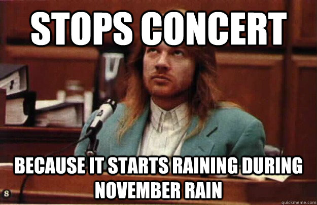 Stops concert because it starts raining during november rain