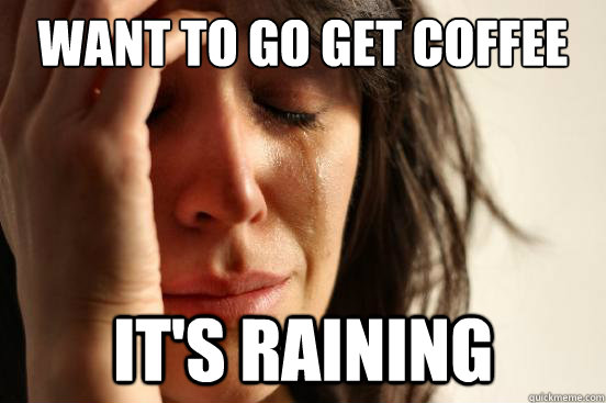 Want to go get coffee it's raining - Want to go get coffee it's raining  First World Problems