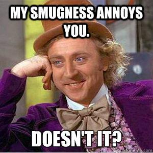 MY SMUGNESS ANNOYS YOU. DOESN'T IT? - MY SMUGNESS ANNOYS YOU. DOESN'T IT?  willy wonka