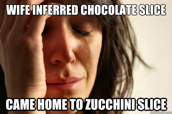 Wife inferred chocolate slice Came home to zucchini slice - Wife inferred chocolate slice Came home to zucchini slice  Misc