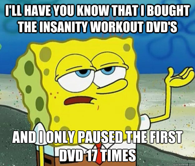 I'll have you know that i bought the insanity workout dvd's And i only paused the first dvd 17 times - I'll have you know that i bought the insanity workout dvd's And i only paused the first dvd 17 times  Tough Spongebob