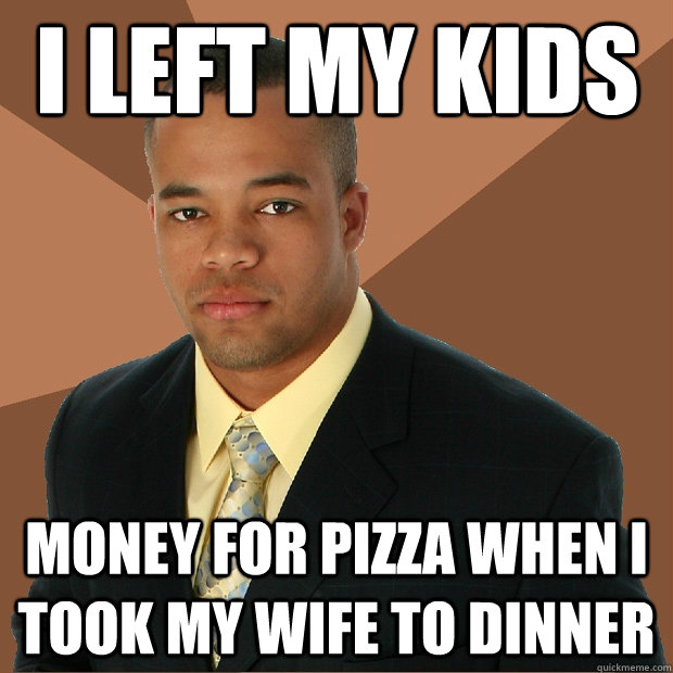 I left my kids money for pizza when i took my wife to dinner - I left my kids money for pizza when i took my wife to dinner  Successful Black Man