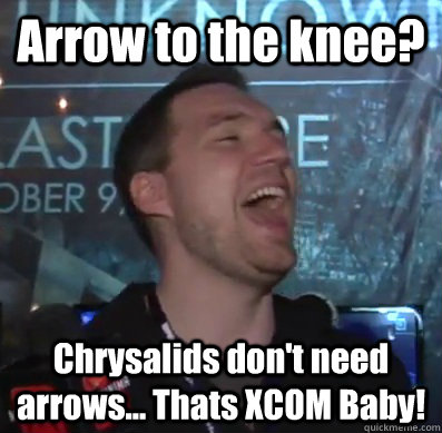 Arrow to the knee? Chrysalids don't need arrows... Thats XCOM Baby!  Thats XCOM baby