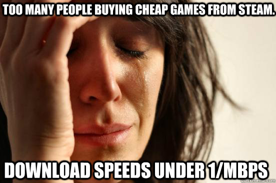Too many people buying cheap games from steam. download speeds under 1/mbps - Too many people buying cheap games from steam. download speeds under 1/mbps  First World Problems