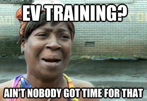 ev training? Ain't Nobody Got Time for that