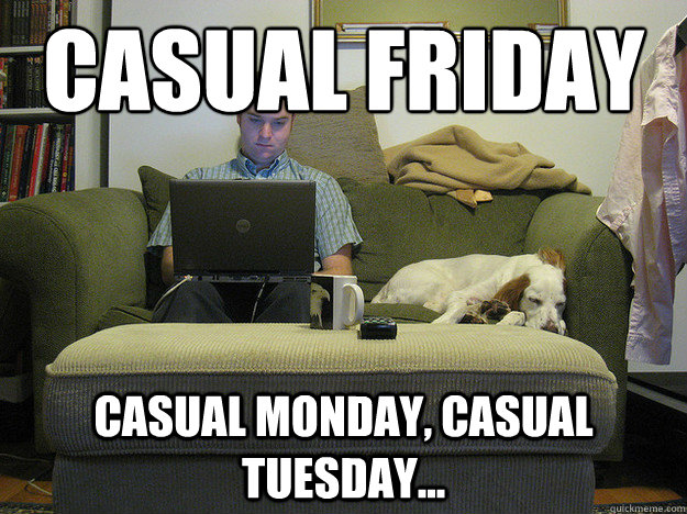 casual friday casual monday, casual tuesday...  Freelancer Fred