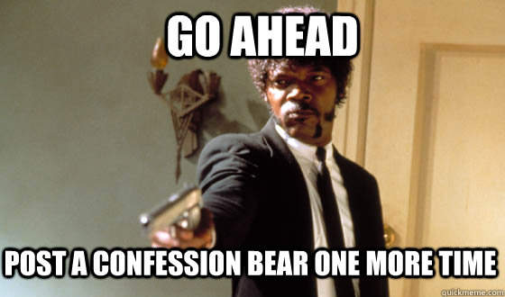 Go ahead post a confession bear one more time