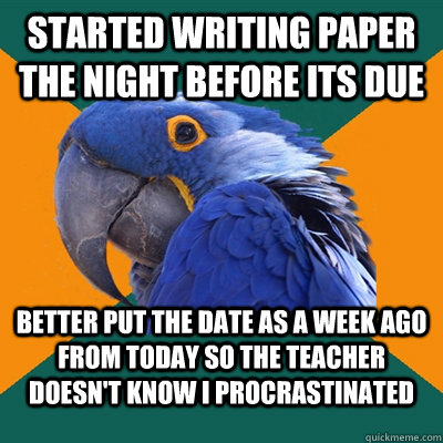 Started writing paper the night before its due Better put the date as a week ago from today so the teacher doesn't know I procrastinated - Started writing paper the night before its due Better put the date as a week ago from today so the teacher doesn't know I procrastinated  Paranoid Parrot