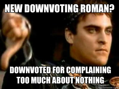 New downvoting roman? Downvoted for complaining too much about nothing - New downvoting roman? Downvoted for complaining too much about nothing  Downvoting Roman