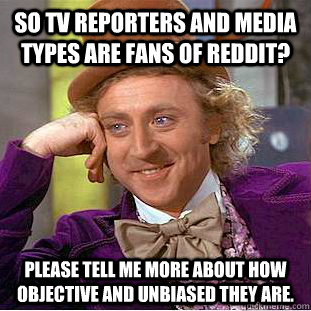 SO TV reporters and media types are fans of reddit? please tell me more about how objective and unbiased they are. - SO TV reporters and media types are fans of reddit? please tell me more about how objective and unbiased they are.  Condescending Wonka