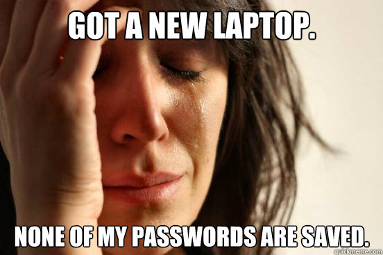 got a new laptop. none of my passwords are saved. - got a new laptop. none of my passwords are saved.  First World Problems