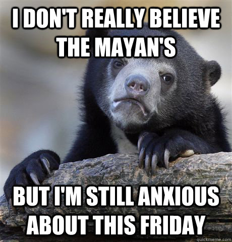 i don't really believe the mayan's but i'm still anxious about this friday - i don't really believe the mayan's but i'm still anxious about this friday  Confession Bear