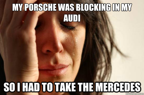 My Porsche was blocking in my Audi so i had to take the mercedes - My Porsche was blocking in my Audi so i had to take the mercedes  First World Problems
