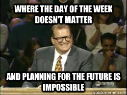 Where the day of the week doesn't matter and planning for the future is impossible  whose line drew
