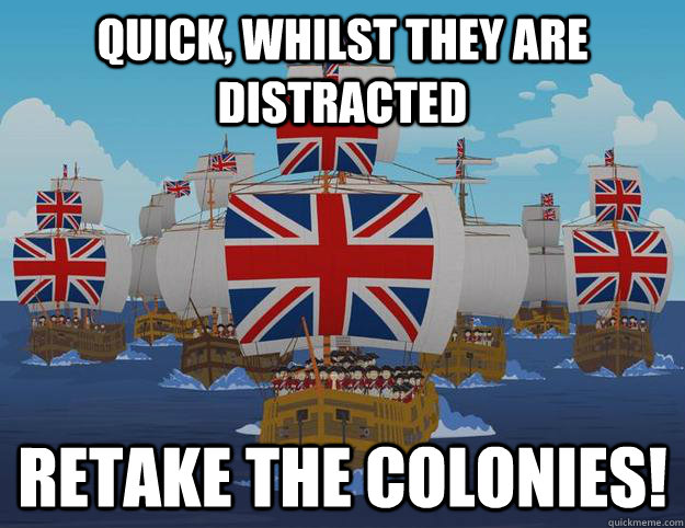 Quick, whilst they are distracted Retake the colonies!