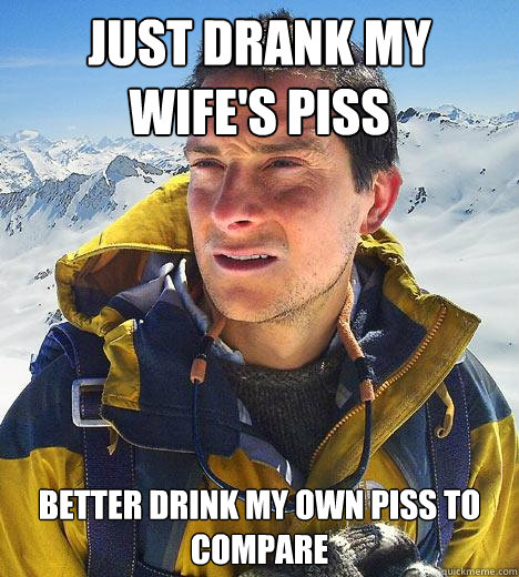 Drank all my wifes piss