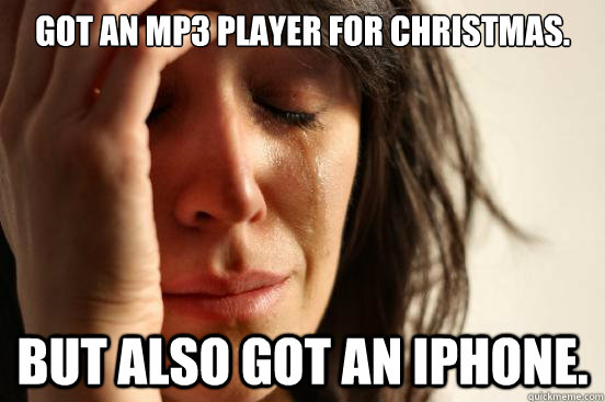 Got an MP3 Player for Christmas. But also got an IPhone. - Got an MP3 Player for Christmas. But also got an IPhone.  First World Problems