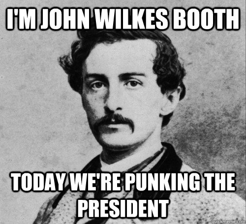 I'm John Wilkes Booth Today we're punking the president - I'm John Wilkes Booth Today we're punking the president  John WIlkes Booth on tv