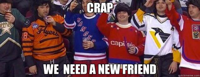 CRAP WE  NEED A NEW FRIEND