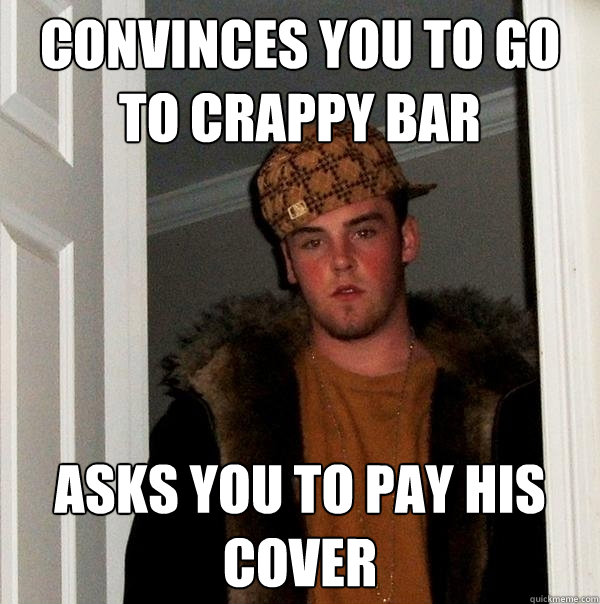 Convinces you to go to crappy bar Asks you to pay his cover - Convinces you to go to crappy bar Asks you to pay his cover  Scumbag Steve