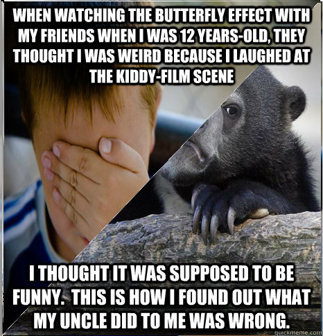 When watching The Butterfly Effect with my friends when I was 12 years-old, They thought i was weird because I laughed at the kiddy-film scene I thought it was supposed to be funny.  This is how I found out what my uncle did to me was wrong. - When watching The Butterfly Effect with my friends when I was 12 years-old, They thought i was weird because I laughed at the kiddy-film scene I thought it was suppose