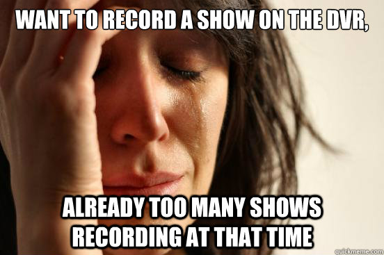 want to record a show on the dvr, already too many shows recording at that time - want to record a show on the dvr, already too many shows recording at that time  First World Problems