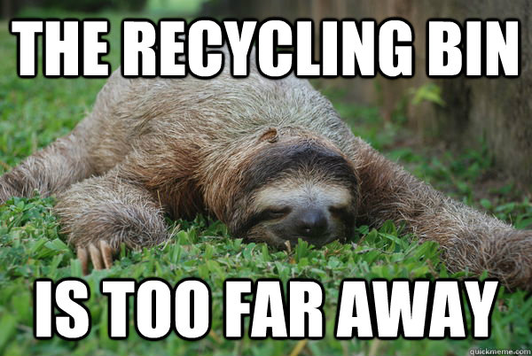 the recycling bin is too far away - the recycling bin is too far away  Sustainability Sloth