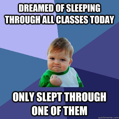 Dreamed of sleeping through all classes today  only slept through one of them - Dreamed of sleeping through all classes today  only slept through one of them  Success Kid