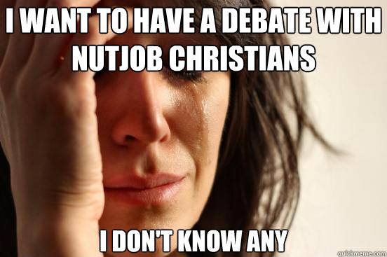 I want to have a debate with nutjob christians I don't know any - I want to have a debate with nutjob christians I don't know any  First World Problems