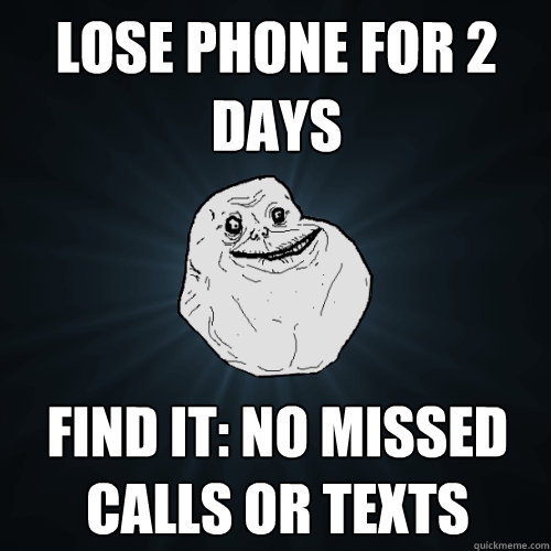 lose phone for 2 days find it: no missed calls or texts  - lose phone for 2 days find it: no missed calls or texts   Forever Alone
