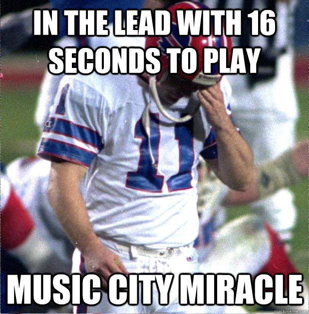 In the lead with 16 seconds to play Music City Miracle  Buffalo Bills Fail