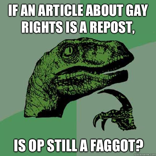 If an article about gay rights is a repost, is op still a faggot? - If an article about gay rights is a repost, is op still a faggot?  Philosoraptor
