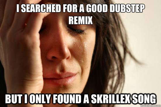 I searched for a good dubstep remix  But i only found a skrillex song - I searched for a good dubstep remix  But i only found a skrillex song  First World Problems
