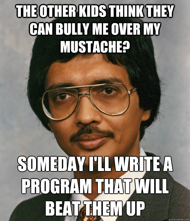 The other kids think they can bully me over my mustache? Someday I'll write a program that will beat them up