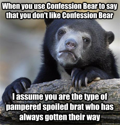 When you use Confession Bear to say that you don't like Confession Bear I assume you are the type of pampered spoiled brat who has always gotten their way - When you use Confession Bear to say that you don't like Confession Bear I assume you are the type of pampered spoiled brat who has always gotten their way  Confession Bear