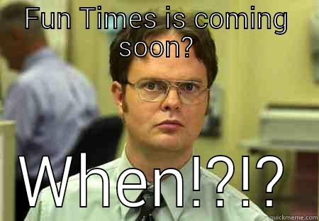 FUN TIMES IS COMING SOON? WHEN!?!? Schrute